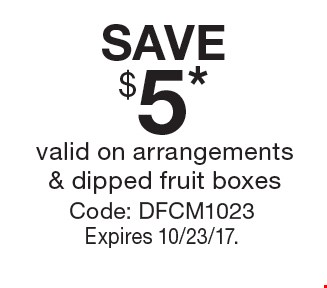 SAVE $5* valid on arrangements & dipped fruit boxesCode: DFCM1023Expires 10/23/17.