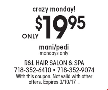 crazy monday! $19.95 mani/pedi mondays only. With this coupon. Not valid with other offers. Expires 3/10/17.