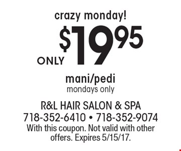 Crazy monday! $19.95 mani/pedi mondays only. With this coupon. Not valid with other offers. Expires 5/15/17.
