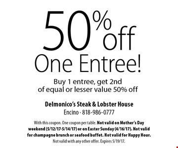 50%off One Entree! Buy 1 entree, get 2nd of equal or lesser value 50% off. With this coupon. One coupon per table. Not valid on Mother's Day weekend (5/12/17-5/14/17) or on Easter Sunday (4/16/17). Not valid for champagne brunch or seafood buffet. Not valid for Happy Hour. Not valid with any other offer. Expires 5/19/17.