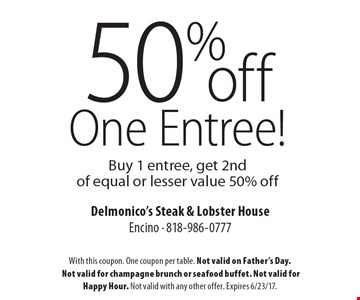 50% off One Entree! Buy 1 entree, get 2nd of equal or lesser value 50% off. With this coupon. One coupon per table. Not valid on Father's Day. Not valid for champagne brunch or seafood buffet. Not valid for Happy Hour. Not valid with any other offer. Expires 6/23/17.