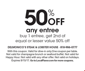 50% Off any entree. Buy 1 entree, get 2nd of equal or lesser value 50% off. With this coupon. Valid for dine-in only.One coupon per table. Not valid for champagne brunch or seafood buffet. Not valid for Happy Hour. Not valid with any other offer. Not valid on holidays. Expires 9/15/17. Go to LocalFlavor.com for more coupons.