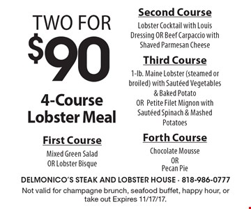 Two for $90 - 4-Course Lobster Meal First Course Mixed Green Salad OR Lobster Bisque Second Course Lobster Cocktail with Louis Dressing OR Beef Carpaccio with Shaved Parmesan Cheese Third Course 1-lb. Maine Lobster (steamed or broiled) with Sauteed Vegetables & Baked Potato OR Petite Filet Mignon with Sauteed Spinach & Mashed Potatoes Forth Course Chocolate Mousse OR Pecan Pie . Not valid for champagne brunch, seafood buffet, happy hour, or take out Expires 11/17/17.