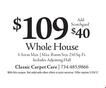 $109 whole house. Add Scotchgard $40. 4 Areas Max. | Max. Room Size 250 Sq. Ft. Includes Adjoining Hall. With this coupon. Not valid with other offers or prior services. Offer expires 5/19/17.