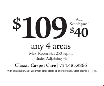 $109 any 4 areas Add Scotchgard $40. Max. Room Size 250 Sq. Ft. Includes Adjoining Hall. With this coupon. Not valid with other offers or prior services. Offer expires 8-11-17.