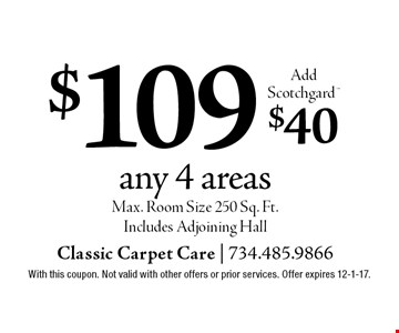 $109 any 4 areas Add Scotchgard. $40. Max. Room Size 250 Sq. Ft. Includes Adjoining Hall. With this coupon. Not valid with other offers or prior services. Offer expires 12-1-17.