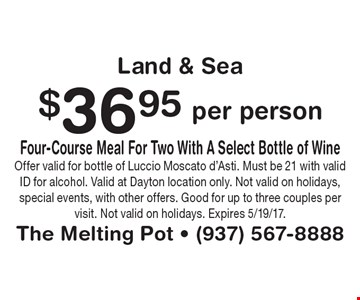 $36.95 per person Four-Course Meal For Two With A Select Bottle of Wine Land & Sea. Offer valid for bottle of Luccio Moscato d'Asti. Must be 21 with valid ID for alcohol. Valid at Dayton location only. Not valid on holidays, special events, with other offers. Good for up to three couples per visit. Not valid on holidays. Expires 5/19/17.