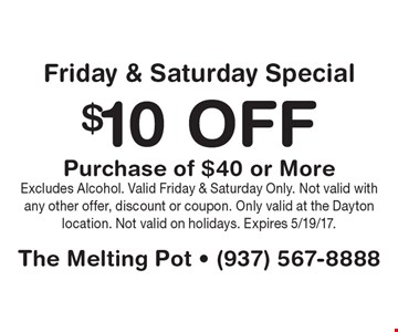 $10 Off Purchase of $40 or More Friday & Saturday Special. Excludes Alcohol. Valid Friday & Saturday Only. Not valid with any other offer, discount or coupon. Only valid at the Dayton location. Not valid on holidays. Expires 5/19/17.