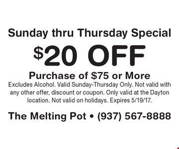 $20 Off Purchase of $75 or More Sunday thru Thursday Special. Excludes Alcohol. Valid Sunday-Thursday Only. Not valid with any other offer, discount or coupon. Only valid at the Dayton location. Not valid on holidays. Expires 5/19/17.
