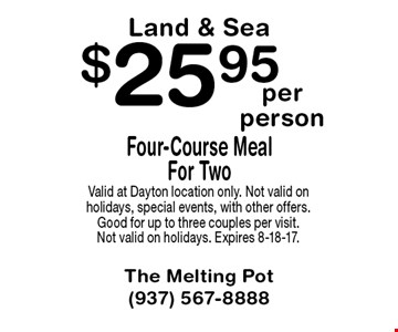$25.95 Four-Course Meal For Two Land & Sea. Valid at Dayton location only. Not valid on holidays, special events, with other offers. Good for up to three couples per visit. Not valid on holidays. Expires 8-18-17.