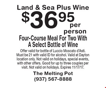 Land & Sea Plus Wine. $36.95 Four-Course Meal For Two With A Select Bottle of Wine. Offer valid for bottle of Luccio Moscato d'Asti. Must be 21 with valid ID for alcohol. Valid at Dayton location only. Not valid on holidays, special events, with other offers. Good for up to three couples per visit. Not valid on holidays. Expires 11/17/17.