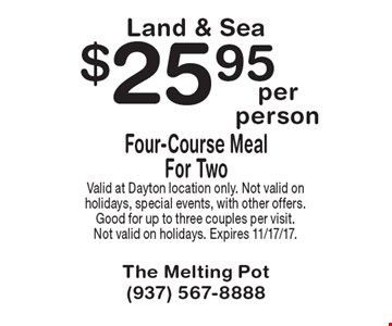Land & Sea. $25.95 Four-Course Meal For Two. Valid at Dayton location only. Not valid on holidays, special events, with other offers. Good for up to three couples per visit. Not valid on holidays. Expires 11/17/17.