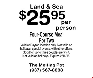 $25.95 per person Four-Course Meal For TwoLand & Sea. Valid at Dayton location only. Not valid on holidays, special events, with other offers. Good for up to three couples per visit. Not valid on holidays. Expires 2/16/18.