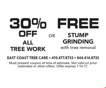 Free stump grinding with tree removal or 30% Off All Tree Work. Must present coupon at time of estimate. Not valid on prior estimates or other offers. Offer expires 7-14-17.