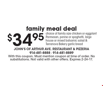 $34.95 family meal deal choice of family size chicken or eggplant Parmesan, penne or spaghetti, large house or mixed balsamic salad & Terranova Bakery garlic bread. With this coupon. Must mention coupon at time of order. No substitutions. Not valid with other offers. Expires 2-24-17.