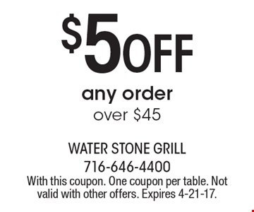 $5 Off any order over $45. With this coupon. One coupon per table. Not valid with other offers. Expires 4-21-17.