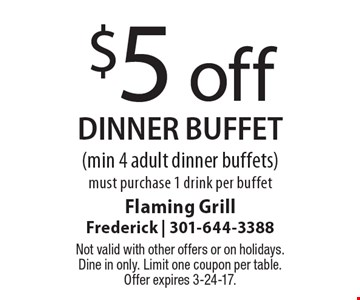$5 off dinner buffet (min 4 adult dinner buffets)must purchase 1 drink per buffet. Not valid with other offers or on holidays. Dine in only. Limit one coupon per table. Offer expires 3-24-17.