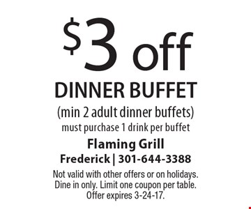 $3 off dinner buffet (min 2 adult dinner buffets). Must purchase 1 drink per buffet. Not valid with other offers or on holidays. Dine in only. Limit one coupon per table. Offer expires 3-24-17.