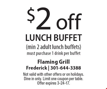 $2 off LUNCH buffet (min 2 adult lunch buffets). Must purchase 1 drink per buffet. Not valid with other offers or on holidays. Dine in only. Limit one coupon per table. Offer expires 3-24-17.