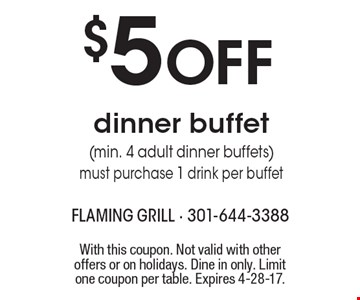 $5 OFF dinner buffet (min. 4 adult dinner buffets). Must purchase 1 drink per buffet. With this coupon. Not valid with other offers or on holidays. Dine in only. Limit one coupon per table. Expires 4-28-17.