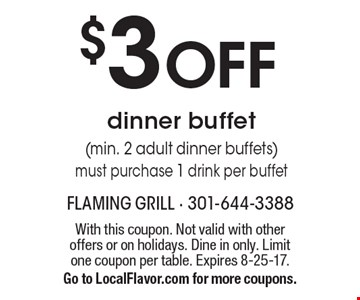 $3 off dinner buffet (min. 2 adult dinner buffets) must purchase 1 drink per buffet. With this coupon. Not valid with other offers or on holidays. Dine in only. Limit one coupon per table. Expires 8-25-17. Go to LocalFlavor.com for more coupons.