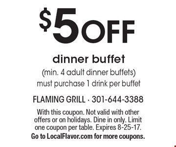 $5 off dinner buffet (min. 4 adult dinner buffets) must purchase 1 drink per buffet. With this coupon. Not valid with other offers or on holidays. Dine in only. Limit one coupon per table. Expires 8-25-17. Go to LocalFlavor.com for more coupons.