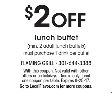 $2 off lunch buffet (min. 2 adult lunch buffets) must purchase 1 drink per buffet. With this coupon. Not valid with other offers or on holidays. Dine in only. Limit one coupon per table. Expires 8-25-17. Go to LocalFlavor.com for more coupons.