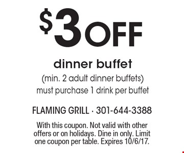 $3 OFF dinner buffet (min. 2 adult dinner buffets). Must purchase 1 drink per buffet. With this coupon. Not valid with other offers or on holidays. Dine in only. Limit one coupon per table. Expires 10/6/17.