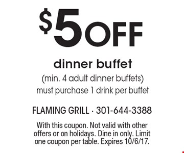 $5 OFF dinner buffet (min. 4 adult dinner buffets). Must purchase 1 drink per buffet. With this coupon. Not valid with other offers or on holidays. Dine in only. Limit one coupon per table. Expires 10/6/17.