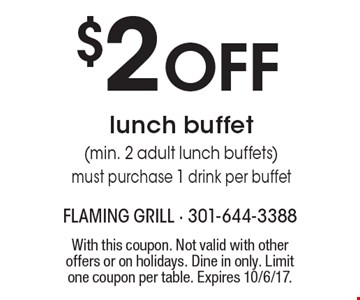 $2 OFF lunch buffet (min. 2 adult lunch buffets). Must purchase 1 drink per buffet. With this coupon. Not valid with other offers or on holidays. Dine in only. Limit one coupon per table. Expires 10/6/17.