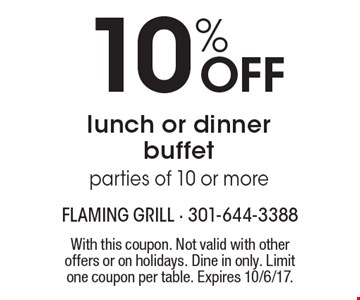 10% OFF lunch or dinner buffet parties of 10 or more. With this coupon. Not valid with other offers or on holidays. Dine in only. Limit one coupon per table. Expires 10/6/17.