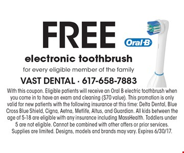 Free electronic toothbrush for every eligible member of the family. With this coupon. Eligible patients will receive an Oral B electric toothbrush when you come in to have an exam and cleaning ($70 value). This promotion is only valid for new patients with the following insurance at this time: Delta Dental, Blue Cross Blue Shield, Cigna, Aetna, Metlife, Altus, and Guardian. All kids between the age of 5-18 are eligible with any insurance including MassHealth. Toddlers under 5 are not eligible. Cannot be combined with other offers or prior services. Supplies are limited. Designs, models and brands may vary. Expires 6/30/17.
