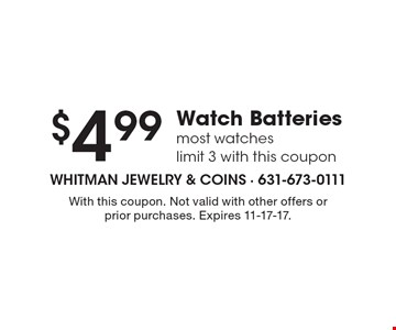 $4.99 Watch Batteries. Most watches. Limit 3 with this coupon. With this coupon. Not valid with other offers or prior purchases. Expires 11-17-17.