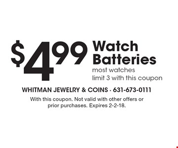 $4.99 Watch Batteries most watches, limit 3 with this coupon. With this coupon. Not valid with other offers or prior purchases. Expires 2-2-18.