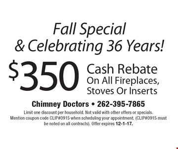 Fall Special & Celebrating 36 Years! $350 Cash Rebate On All Fireplaces, Stoves Or Inserts. Limit one discount per household. Not valid with other offers or specials. Mention coupon code CLIP#0915 when scheduling your appointment. (CLIP#0915 must be noted on all contracts). Offer expires 12-1-17.