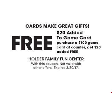 CARDS MAKE GREAT GIFTS! FREE $20 Added To Game Card. Purchase a $100 game card at counter, get $20 added FREE. With this coupon. Not valid with other offers. Expires 3/30/17.