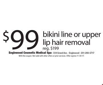 $99 bikini line or upper lip hair removal reg. $199. With this coupon. Not valid with other offers or prior services. Offer expires 11-30-17.