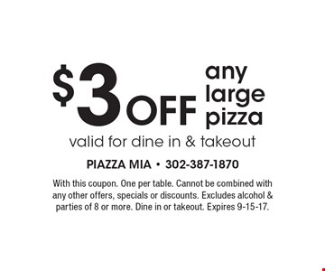 $3 OFF any large pizza valid for dine in & takeout. With this coupon. One per table. Cannot be combined with any other offers, specials or discounts. Excludes alcohol & parties of 8 or more. Dine in or takeout. Expires 9-15-17.