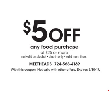 $5 off any food purchase of $25 or more. Not valid on alcohol. Dine in only. Valid Mon.-Thurs. With this coupon. Not valid with other offers. Expires 3/10/17.