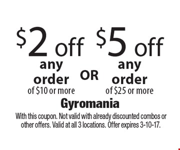 $5 off any order of $25 or more OR $2 off any order of $10 or more. With this coupon. Not valid with already discounted combos or other offers. Valid at all 3 locations. Offer expires 3-10-17.
