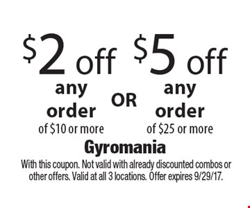 $2 off$5 offanyorderanyorderof $10 or moreof $25 or more . With this coupon. Not valid with already discounted combos or other offers. Valid at all 3 locations. Offer expires 9/29/17.
