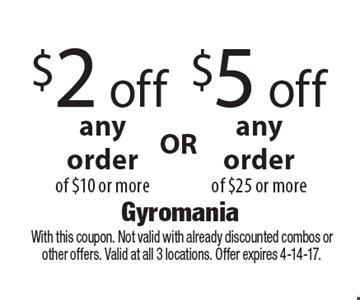 $2 off any order of $10 or more OR $5 off any order of $25 or more. With this coupon. Not valid with already discounted combos or other offers. Valid at all 3 locations. Offer expires 4-14-17.