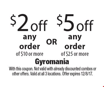 $2 off any order of $10 or more. $5 off any order of $25 or more. With this coupon. Not valid with already discounted combos or other offers. Valid at all 3 locations. Offer expires 12/8/17.