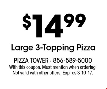 $14.99 Large 3-Topping Pizza. With this coupon. Must mention when ordering. Not valid with other offers. Expires 3-10-17.