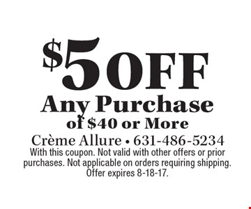 $5 off Any Purchase of $40 or More. With this coupon. Not valid with other offers or prior purchases. Not applicable on orders requiring shipping. Offer expires 8-18-17.