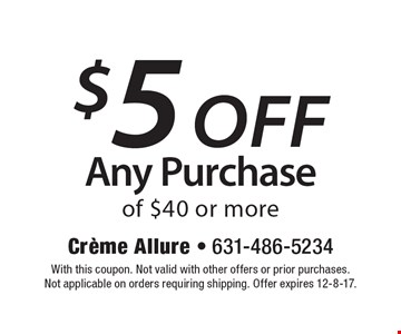 $5 off any purchase of $40 or more. With this coupon. Not valid with other offers or prior purchases. Not applicable on orders requiring shipping. Offer expires 12-8-17.