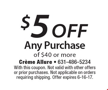 $5 off Any Purchase of $40 or more. With this coupon. Not valid with other offers or prior purchases. Not applicable on orders requiring shipping. Offer expires 6-16-17.