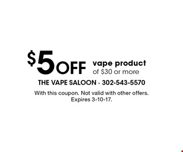 $5 off vape product of $30 or more. With this coupon. Not valid with other offers. Expires 3-10-17.