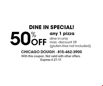 Dine in special! 50% off any 1 pizza. Dine in only, max. discount $9 (gluten-free not included). With this coupon. Not valid with other offers. Expires 4-21-17.