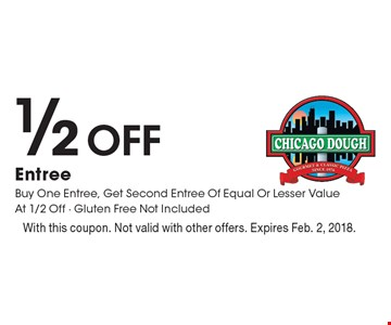 1/2 Off Entree Buy One Entree, Get Second Entree Of Equal Or Lesser Value At 1/2 Off - Gluten Free Not Included. With this coupon. Not valid with other offers. Expires Feb. 2, 2018.